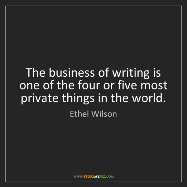 Ethel Wilson: The business of writing is one of the four or five most...