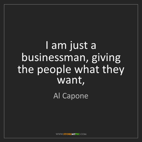 Al Capone: I am just a businessman, giving the people what they...