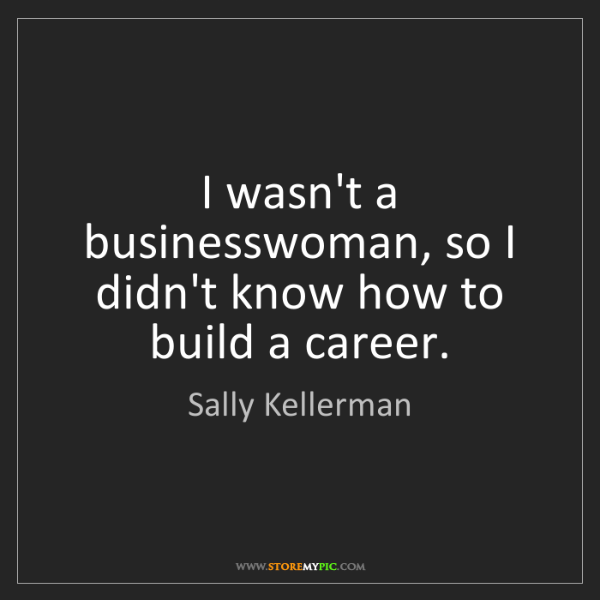 Sally Kellerman: I wasn't a businesswoman, so I didn't know how to build...
