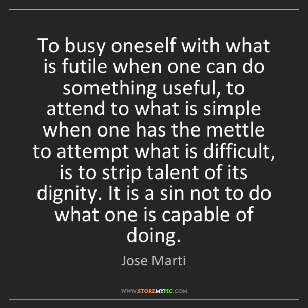 Jose Marti: To busy oneself with what is futile when one can do something...