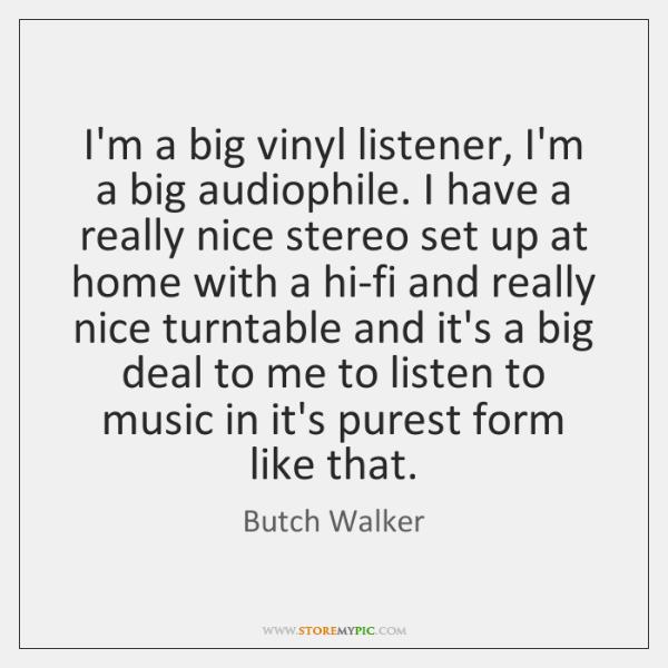 I'm a big vinyl listener, I'm a big audiophile. I have a ...