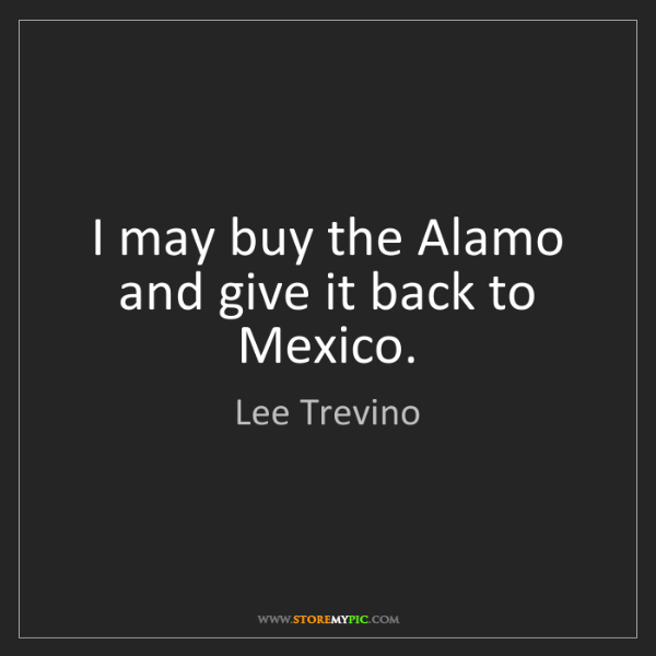 Lee Trevino: I may buy the Alamo and give it back to Mexico.
