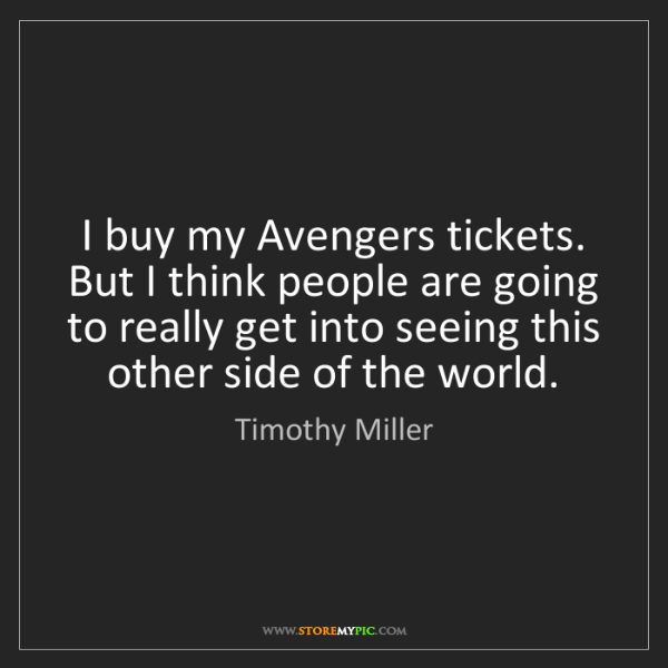 Timothy Miller: I buy my Avengers tickets. But I think people are going...