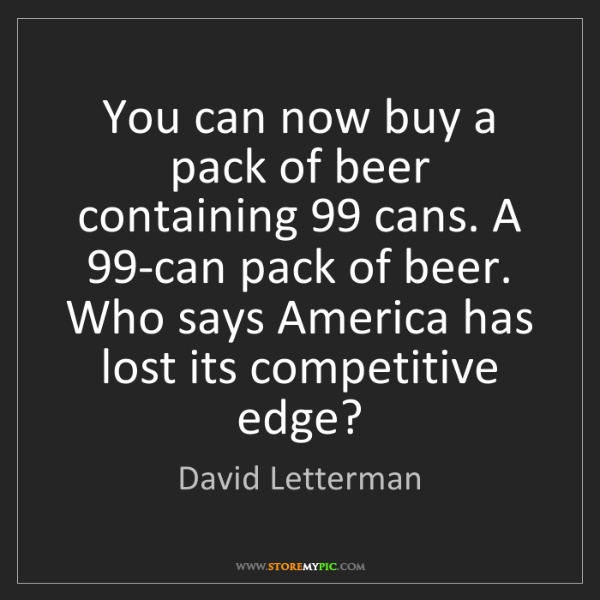 David Letterman: You can now buy a pack of beer containing 99 cans. A...