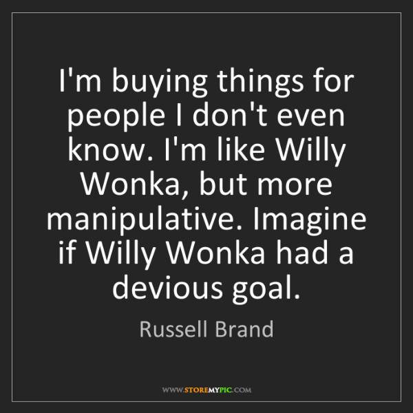 Russell Brand: I'm buying things for people I don't even know. I'm like...