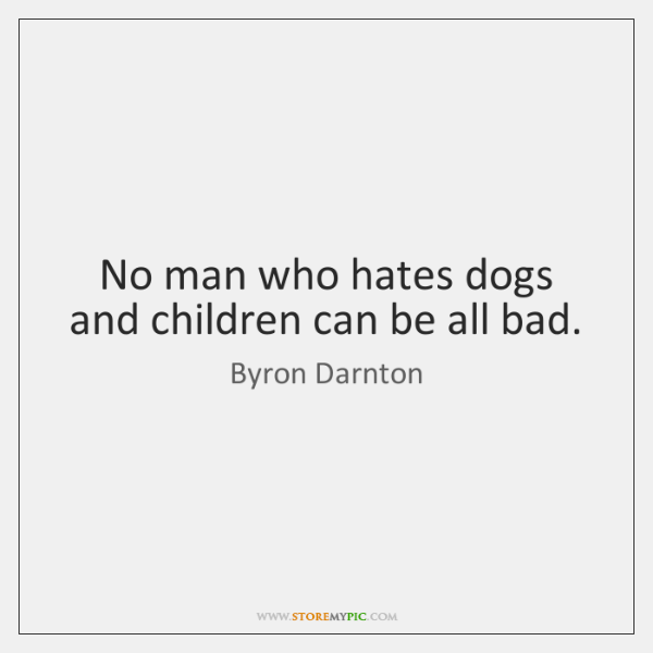 No man who hates dogs and children can be all bad.