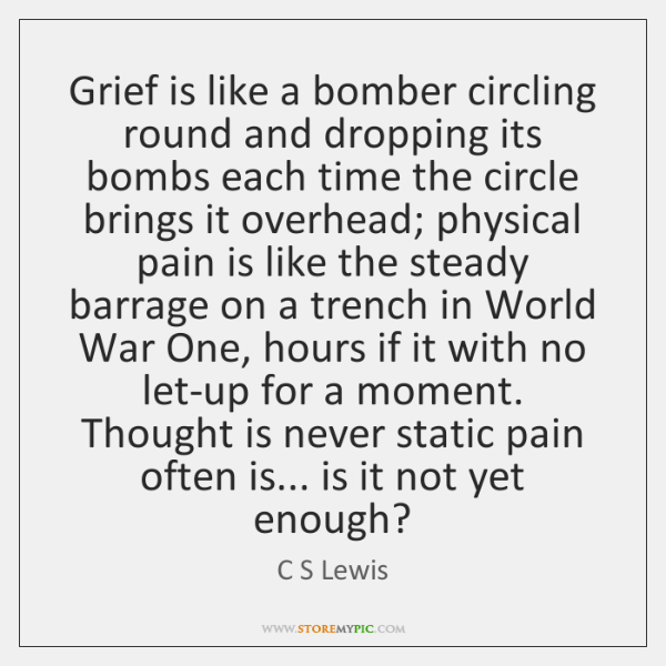 Grief is like a bomber circling round and dropping its bombs each ...