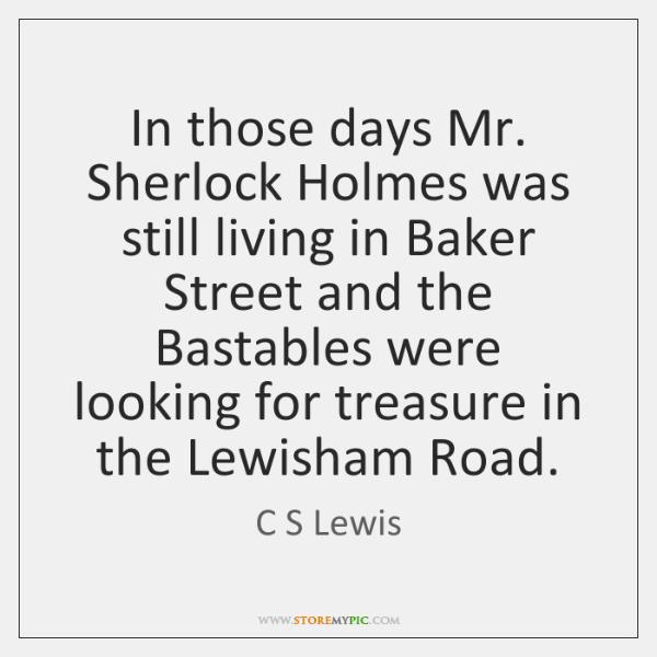 In those days Mr. Sherlock Holmes was still living in Baker Street ...