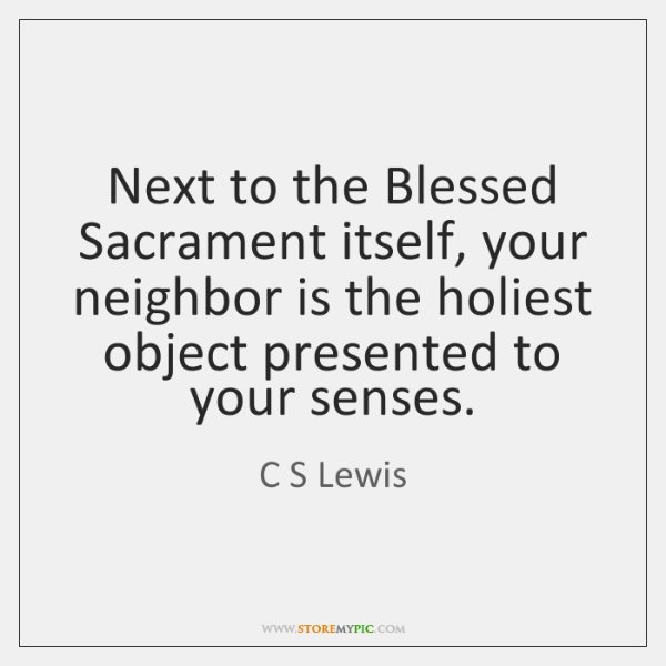 Next to the Blessed Sacrament itself, your neighbor is the holiest object ...