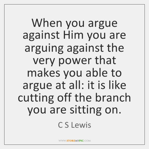 When you argue against Him you are arguing against the very power ...