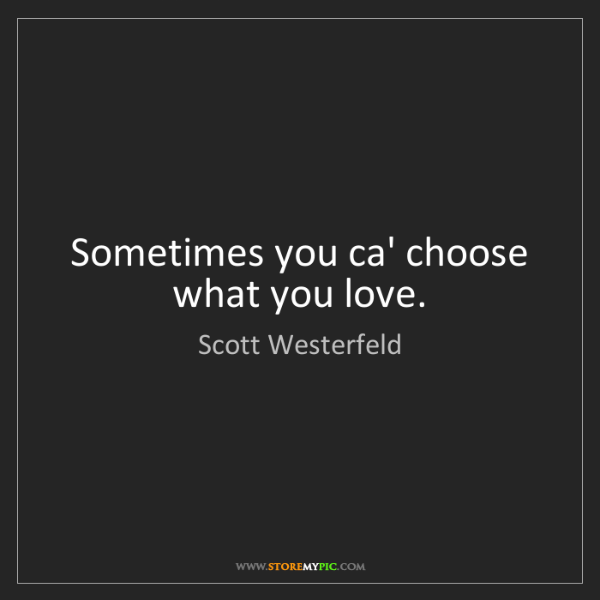 Scott Westerfeld: Sometimes you ca' choose what you love.