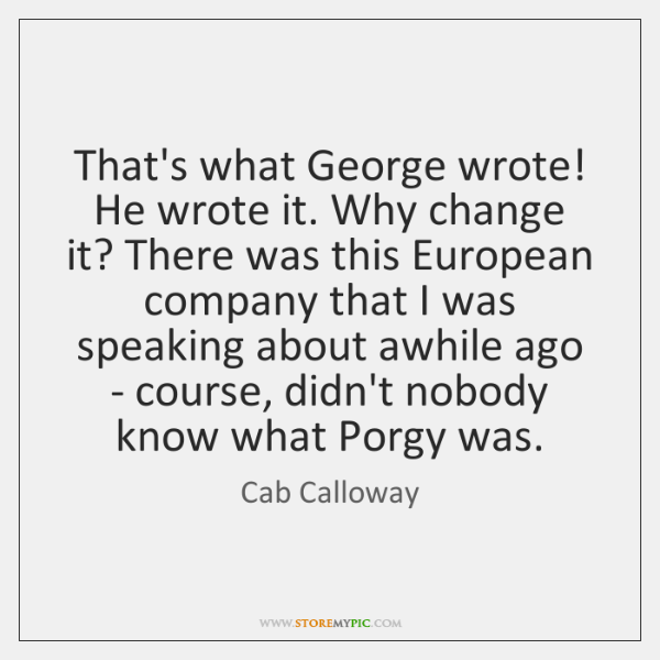 That's what George wrote! He wrote it. Why change it? There was ...