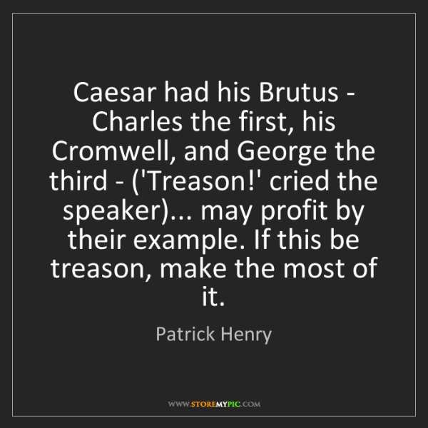Patrick Henry: Caesar had his Brutus - Charles the first, his Cromwell,...