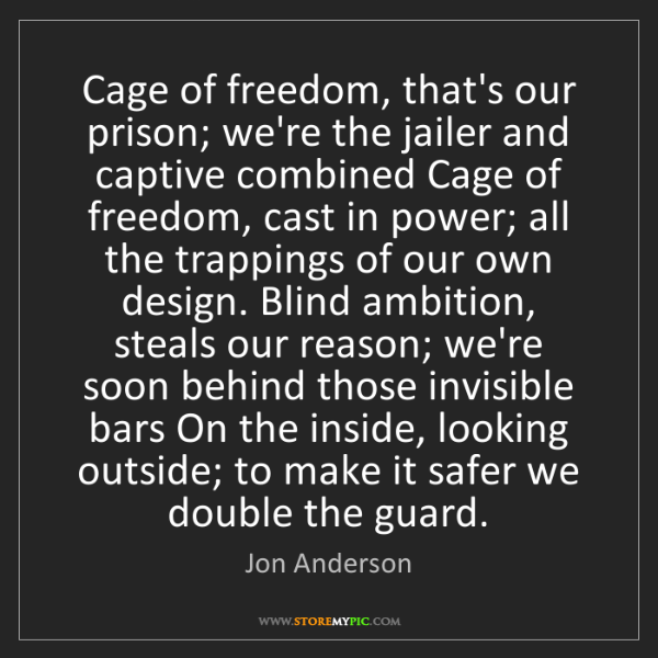 Jon Anderson: Cage of freedom, that's our prison; we're the jailer...