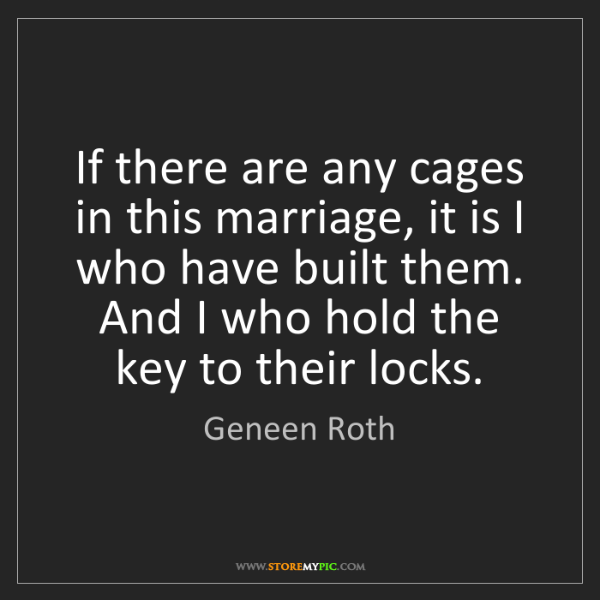 Geneen Roth: If there are any cages in this marriage, it is I who...