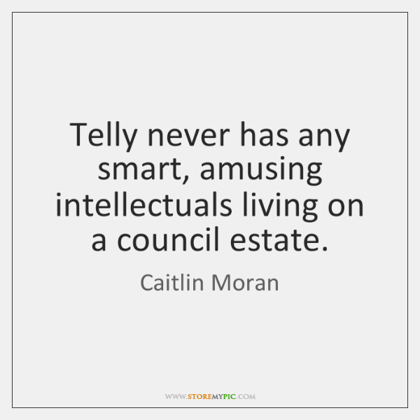 Telly never has any smart, amusing intellectuals living on a council estate.