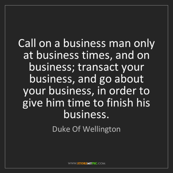 Duke Of Wellington: Call on a business man only at business times, and on...
