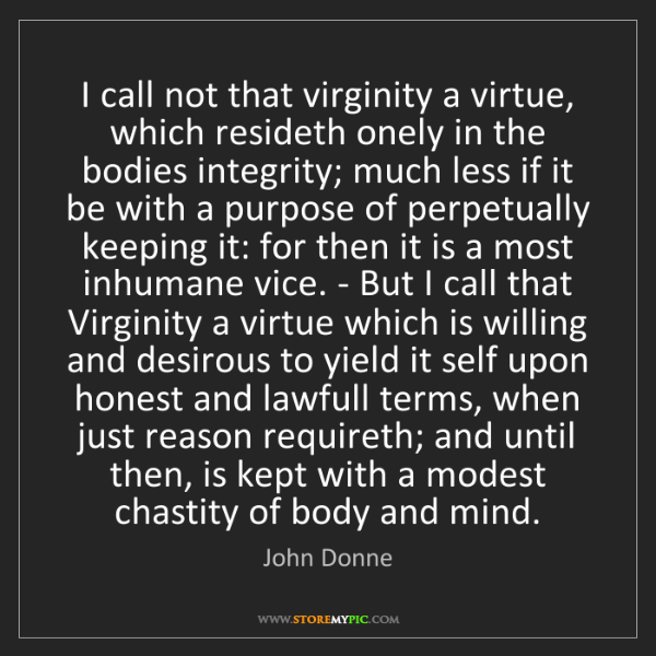 John Donne: I call not that virginity a virtue, which resideth onely...