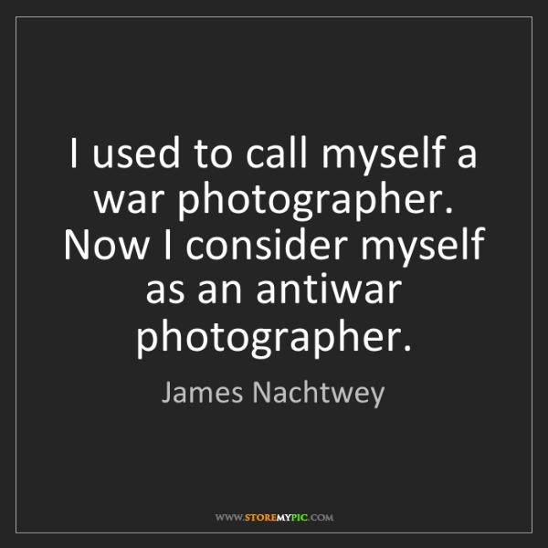 James Nachtwey: I used to call myself a war photographer. Now I consider...