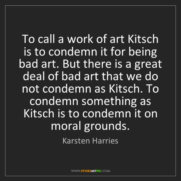 Karsten Harries: To call a work of art Kitsch is to condemn it for being...