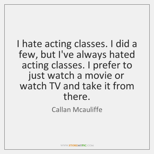 I hate acting classes. I did a few, but I've always hated ...