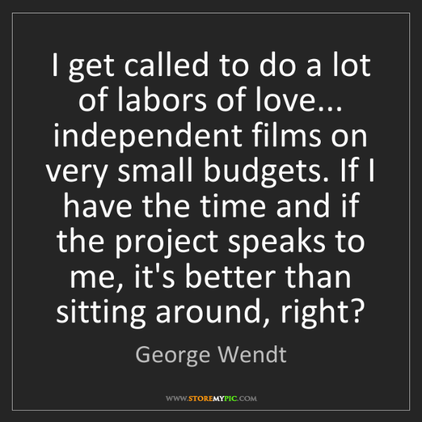 George Wendt: I get called to do a lot of labors of love... independent...