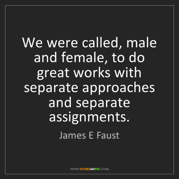 James E Faust: We were called, male and female, to do great works with...