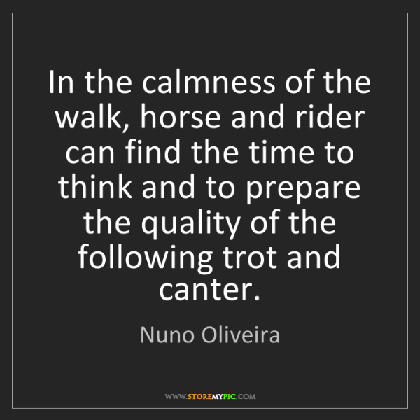 Nuno Oliveira: In the calmness of the walk, horse and rider can find...
