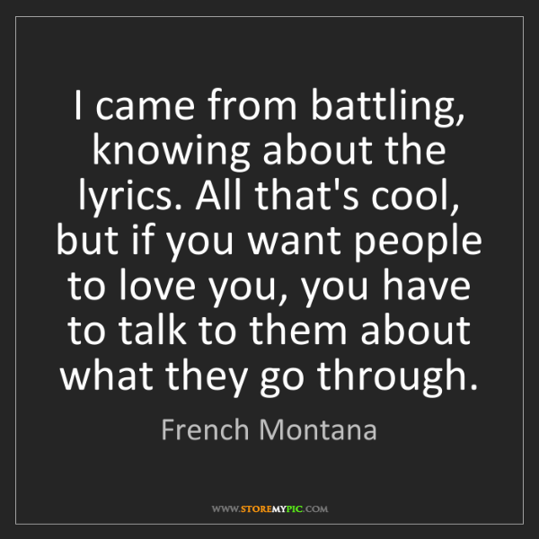 French Montana: I came from battling, knowing about the lyrics. All that's...