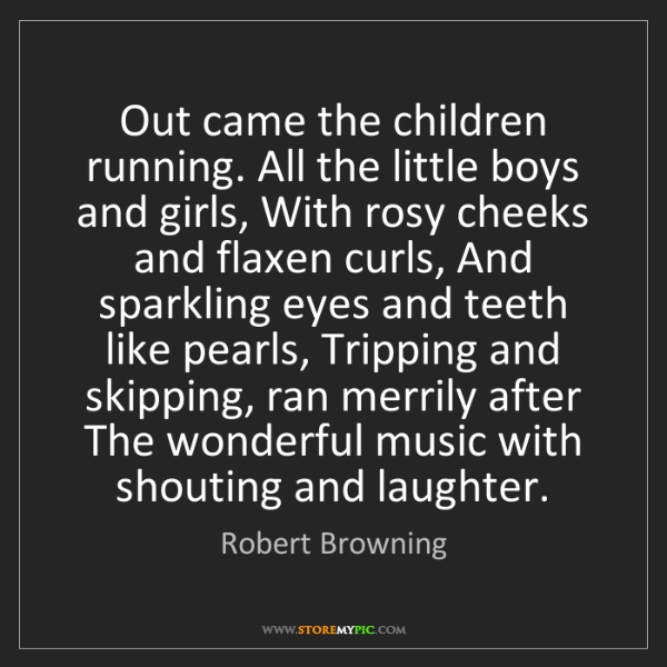 Robert Browning: Out came the children running. All the little boys and...