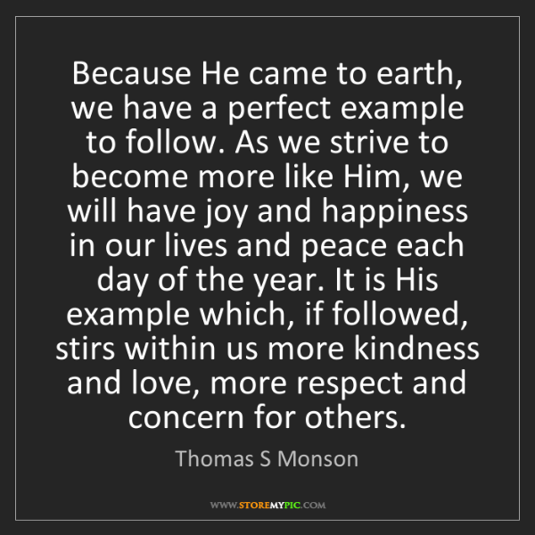 Thomas S Monson Because He Came To Earth We Have A Perfect Example