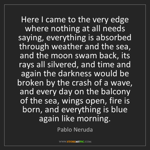 Pablo Neruda: Here I came to the very edge where nothing at all needs...