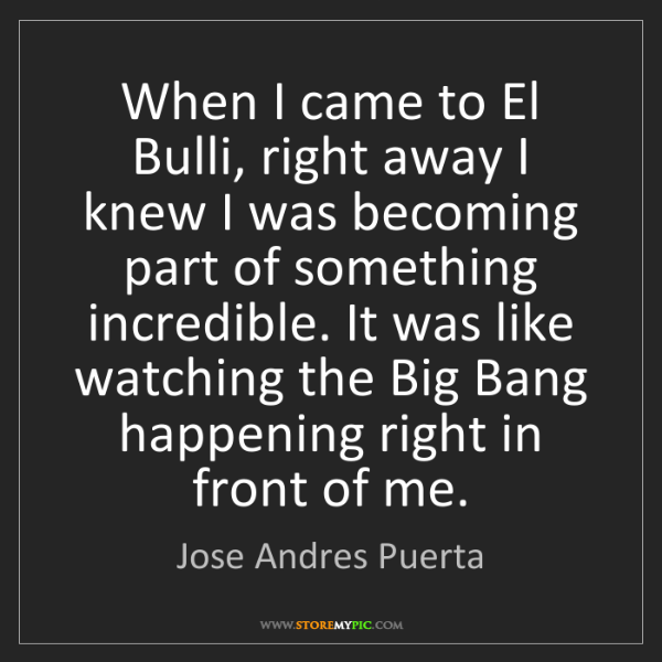 Jose Andres Puerta: When I came to El Bulli, right away I knew I was becoming...