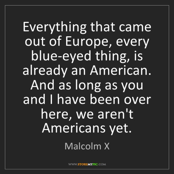 Malcolm X: Everything that came out of Europe, every blue-eyed thing,...