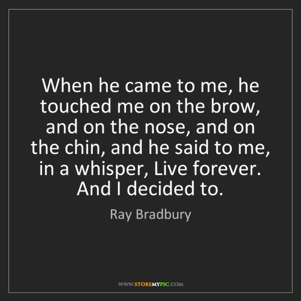 Ray Bradbury: When he came to me, he touched me on the brow, and on...