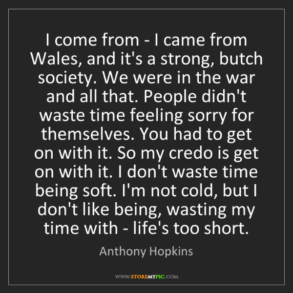 Anthony Hopkins: I come from - I came from Wales, and it's a strong, butch...