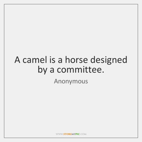 A camel is a horse designed by a committee.