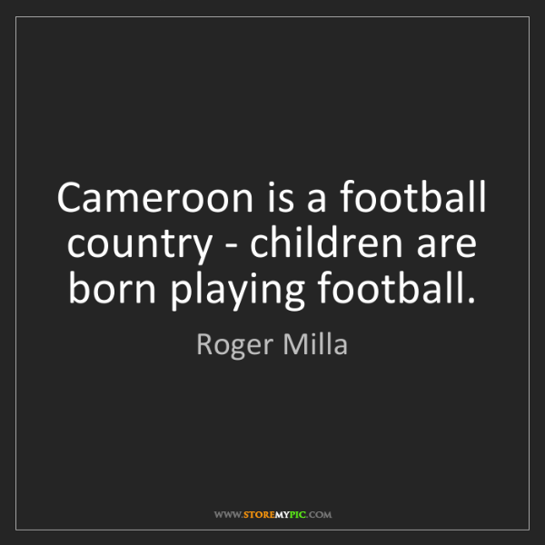 Roger Milla: Cameroon is a football country - children are born playing...