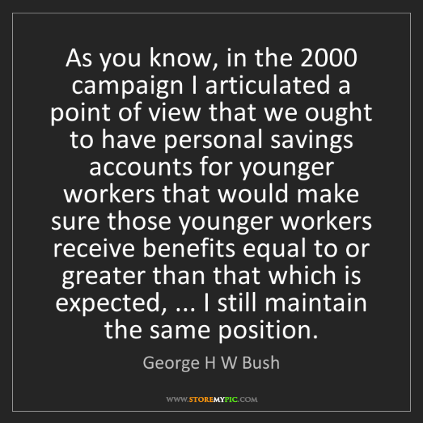 George H W Bush: As you know, in the 2000 campaign I articulated a point...