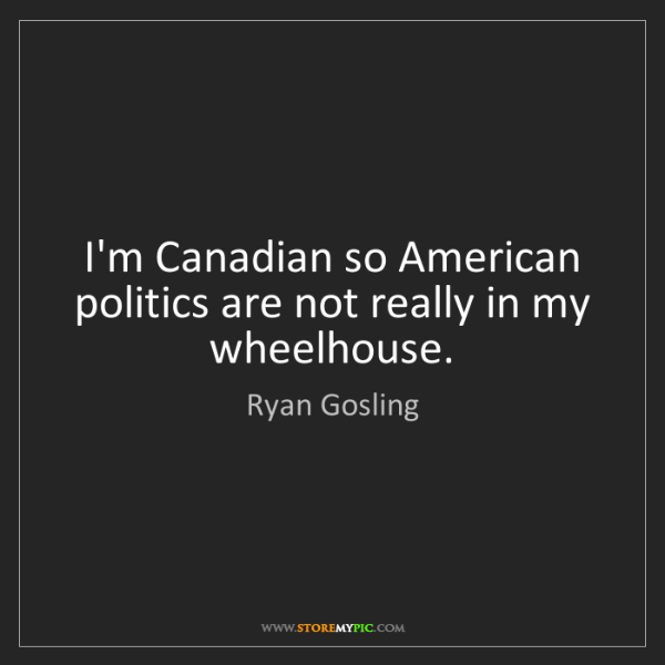 Ryan Gosling: I'm Canadian so American politics are not really in my...