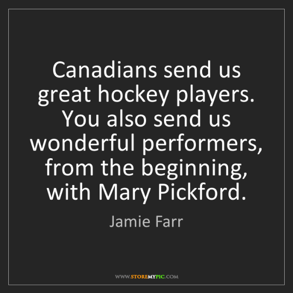 Jamie Farr: Canadians send us great hockey players. You also send...