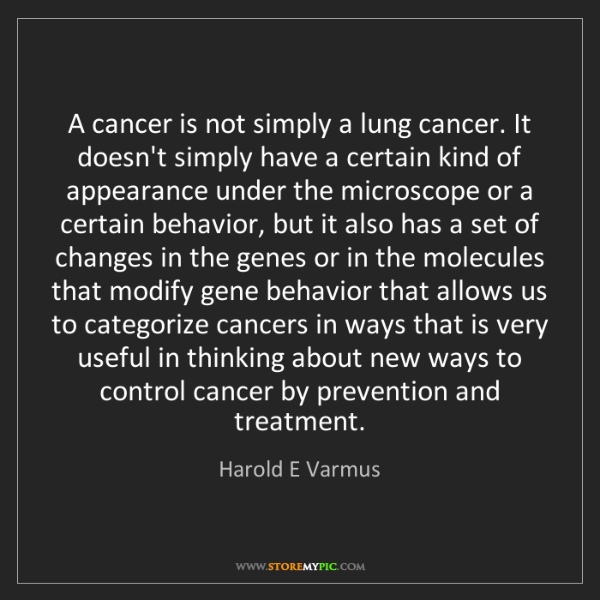 Harold E Varmus: A cancer is not simply a lung cancer. It doesn't simply...
