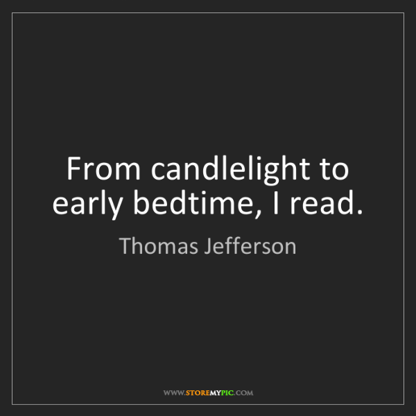 Thomas Jefferson: From candlelight to early bedtime, I read.
