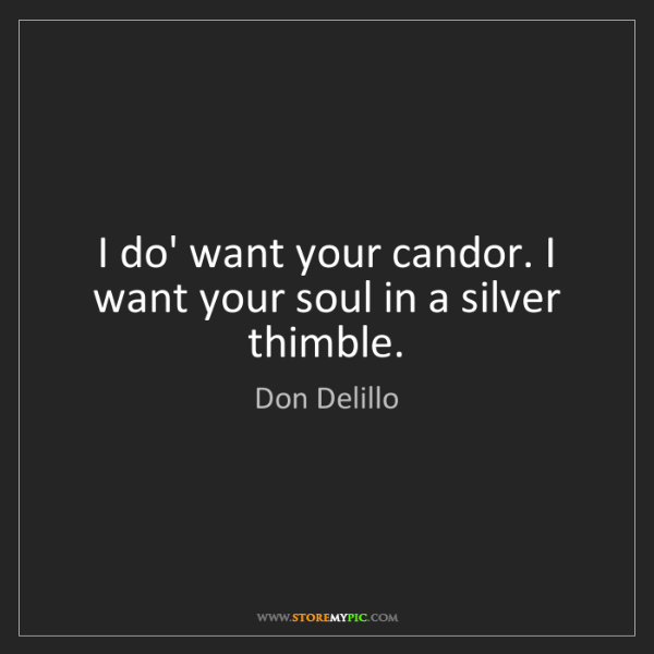 Don Delillo: I do' want your candor. I want your soul in a silver...