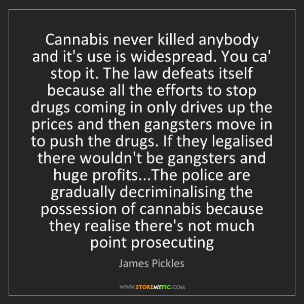 James Pickles: Cannabis never killed anybody and it's use is widespread....