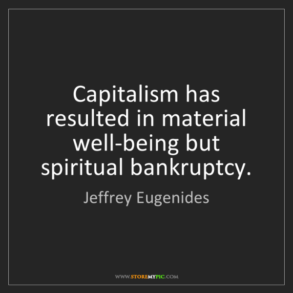 Jeffrey Eugenides: Capitalism has resulted in material well-being but spiritual...