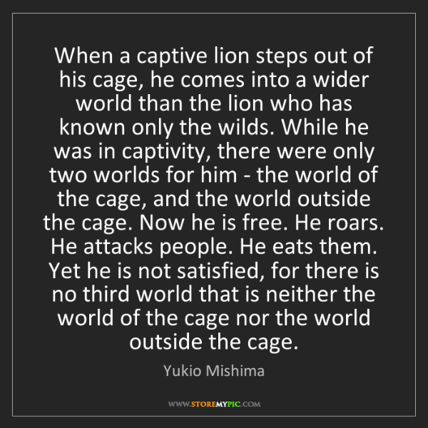 Yukio Mishima: When a captive lion steps out of his cage, he comes into...