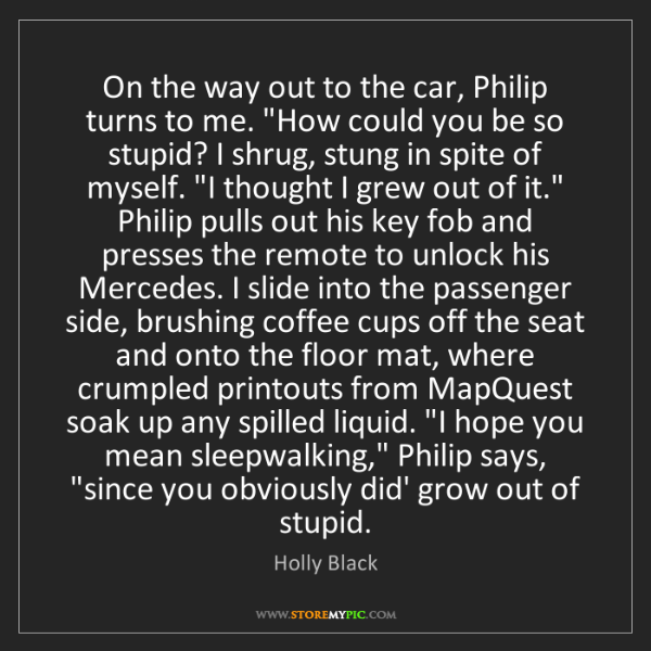 "Holly Black: On the way out to the car, Philip turns to me. ""How could..."