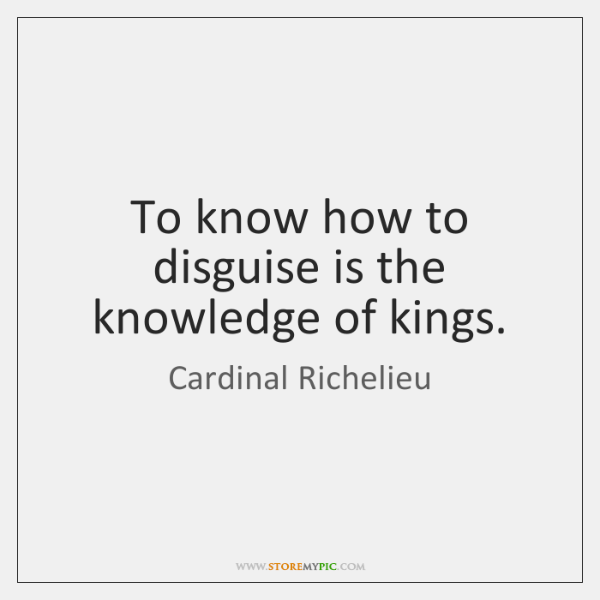 To know how to disguise is the knowledge of kings.