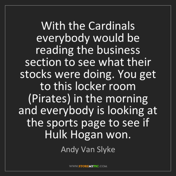 Andy Van Slyke: With the Cardinals everybody would be reading the business...